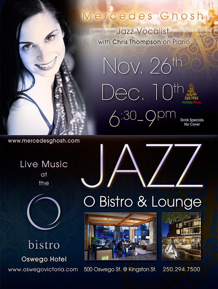 Mercedes Ghosh - Jazz Vocalist and Chris Thompson on Piano (www.mercedesghosh.com)    |    for Two Nights: Nov. 26th and Dec. 10th 6:30-9pm.     |     O Bistro and Lounge, Owsego Hotel, 500 Oswego Street, 250-294-7500 (www.oswegovictoria.com)     |     Drink Specials. No Cover.